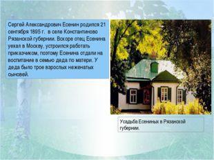 Сергей Александрович Есенин родился 21 сентября 1895 г. в селе Константиново