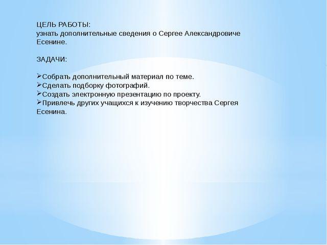 ЦЕЛЬ РАБОТЫ: узнать дополнительные сведения о Сергее Александровиче Есенине....