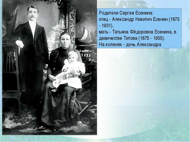 Родители Сергея Есенина: отец - Александр Никитич Есенин (1873 - 1931), мать...