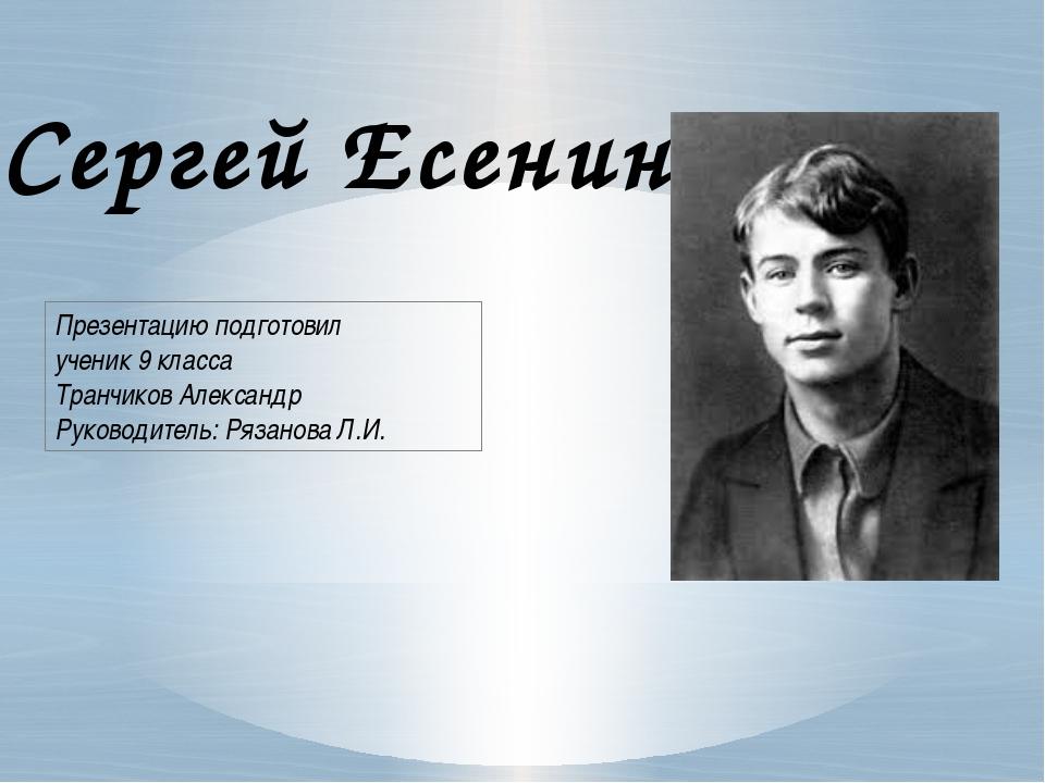 Сергей Есенин Презентацию подготовил ученик 9 класса Транчиков Александр Руко...