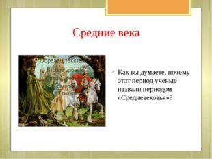Средние века Как вы думаете, почему этот период ученые назвали периодом «Сред