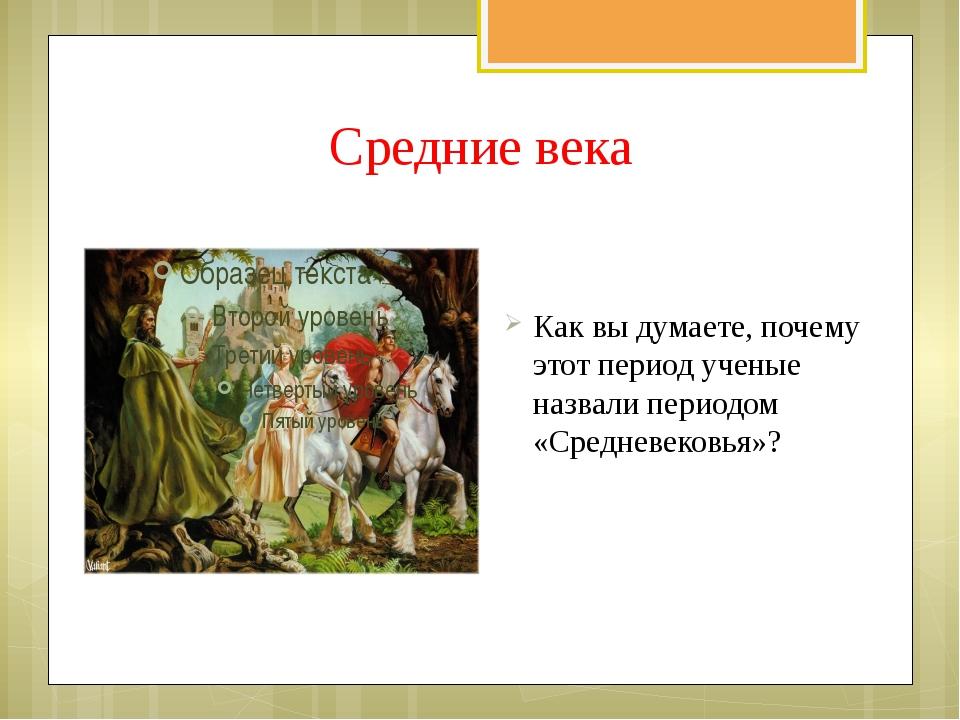 Средние века Как вы думаете, почему этот период ученые назвали периодом «Сред...