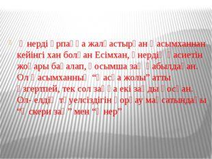 Өнерді ұрпаққа жалғастырған Қасымханнан кейінгі хан болған Есімхан, өнердің