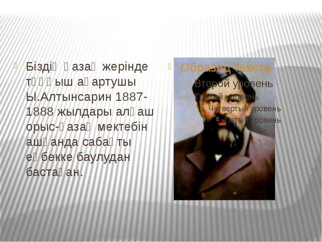 Біздің қазақ жерінде тұңғыш ағартушы Ы.Алтынсарин 1887-1888 жылдары алғаш оры...