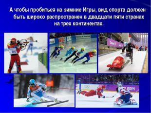 А чтобы пробиться на зимние Игры, вид спорта должен быть широко распростране