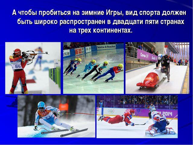 А чтобы пробиться на зимние Игры, вид спорта должен быть широко распростране...