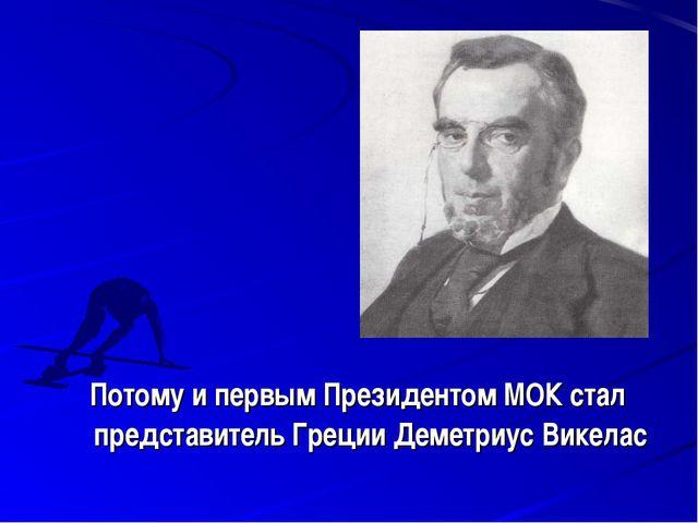 Потому и первым Президентом МОК стал представитель Греции Деметриус Викелас