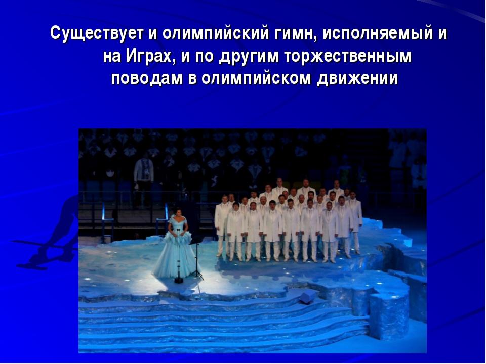 Существует и олимпийский гимн, исполняемый и на Играх, и по другим торжествен...