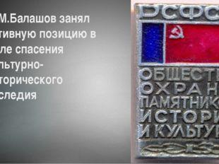 Д.М.Балашов занял активную позицию в деле спасения культурно-исторического на