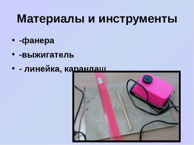 Материалы и инструменты -фанера -выжигатель - линейка, карандаш.