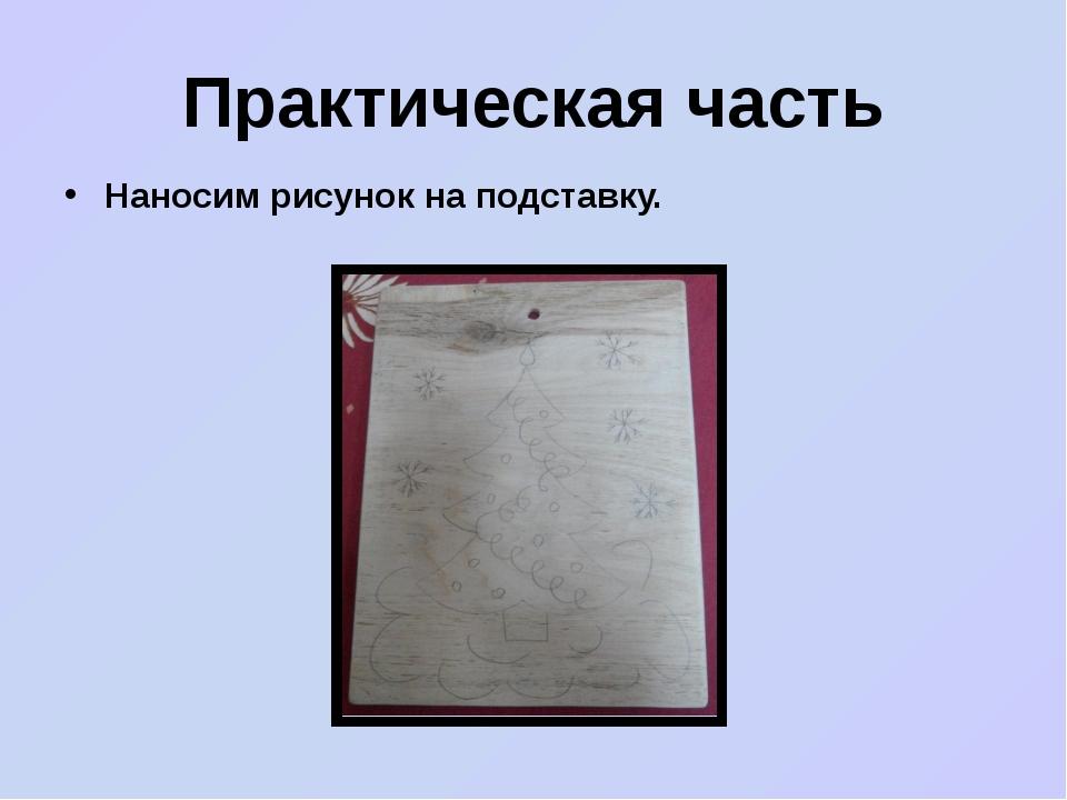 Практическая часть Наносим рисунок на подставку.