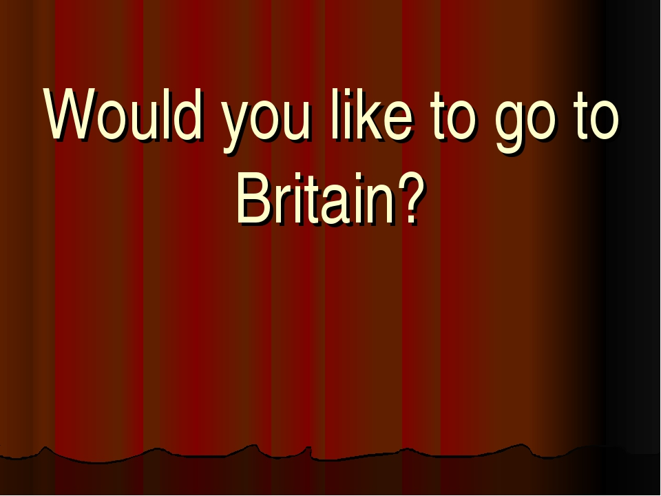 Would you like to go to Britain?