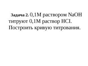Задача 2. 0,1М раствором NaOH титруют 0,1М раствор HCI. Построить кривую тит