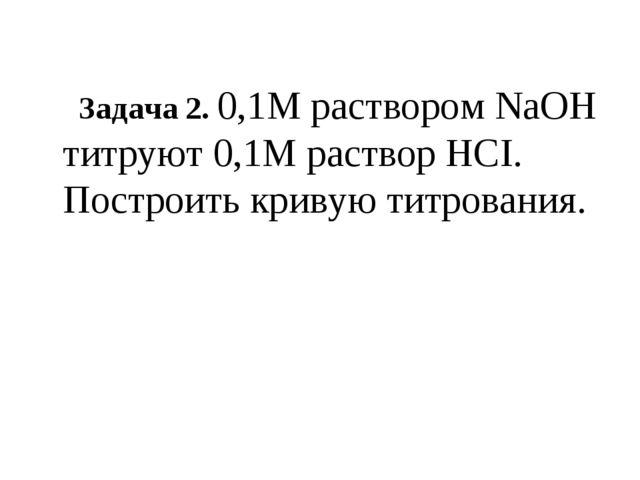 Задача 2. 0,1М раствором NaOH титруют 0,1М раствор HCI. Построить кривую тит...