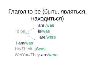 Глагол to be (быть, являться, находиться) am /was To be is/was are/were I am/