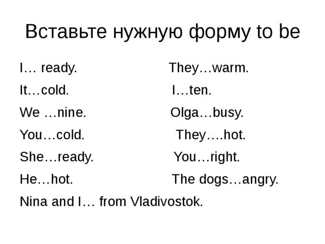 Вставьте нужную форму to be I… ready. They…warm. It…cold. I…ten. We …nine. Ol...
