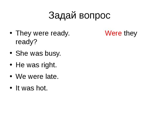 Задай вопрос They were ready. Were they ready? She was busy. He was right. We...