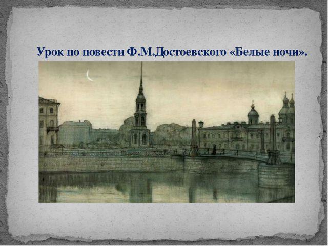 Урок по повести Ф.М.Достоевского «Белые ночи».