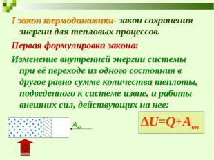 I закон термодинамики- закон сохранения энергии для тепловых процессов. Перва