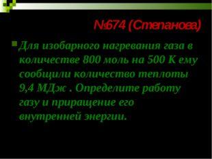 №674 (Степанова) Для изобарного нагревания газа в количестве 800 моль на 500