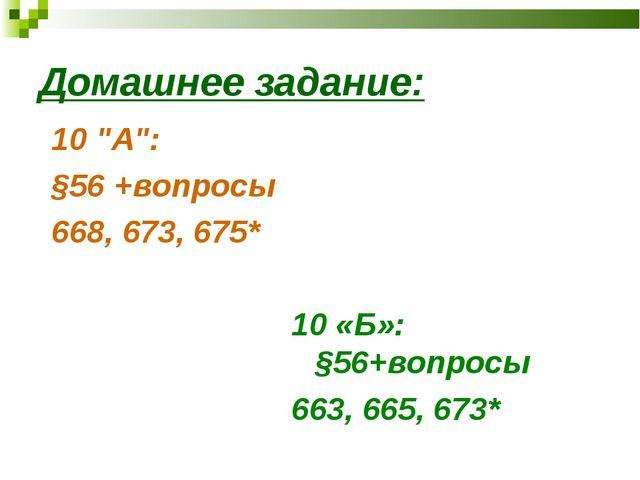 """Домашнее задание: 10 """"A"""": §56 +вопросы 668, 673, 675* 10 «Б»: §56+вопросы 663..."""