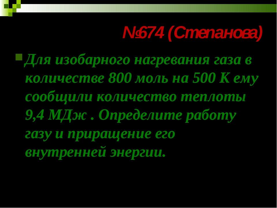 №674 (Степанова) Для изобарного нагревания газа в количестве 800 моль на 500...