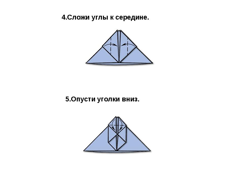 4.Сложи углы к середине. 5.Опусти уголки вниз.