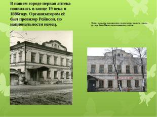 В нашем городе первая аптека появилась в конце 19 века в 1886году. Организато