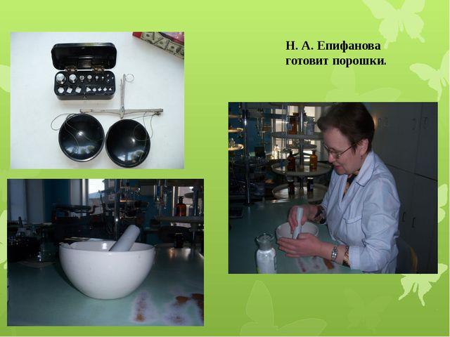 Н. А. Епифанова готовит порошки.