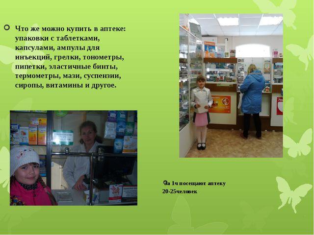 За 1ч посещают аптеку 20-25человек Что же можно купить в аптеке: упаковки с...