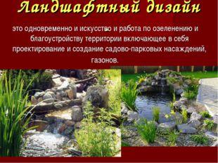 Ландшафтный дизайн - это одновременно и искусство и работа по озеленению и бл