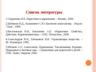 Список литературы 1.Сердюкова Н.Б. Наркотики и наркомания. - Феникс, 2000. 2.