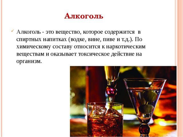 Алкоголь Алкоголь - это вещество, которое содержится в спиртных напитках (вод...