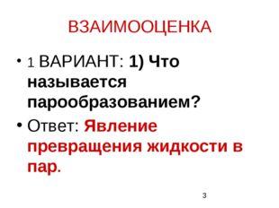 ВЗАИМООЦЕНКА 1 ВАРИАНТ: 1) Что называется парообразованием? Ответ: Явление пр