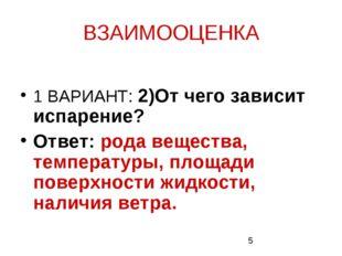 ВЗАИМООЦЕНКА 1 ВАРИАНТ: 2)От чего зависит испарение? Ответ: рода вещества, те