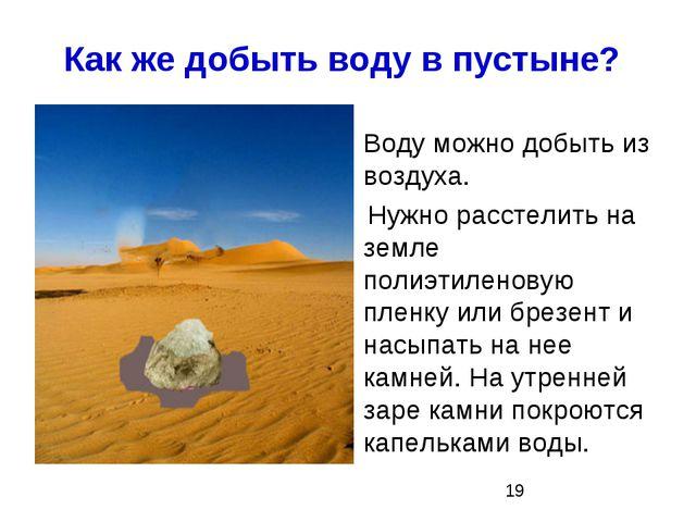 Как же добыть воду в пустыне? Воду можно добыть из воздуха. Нужно расстелить...