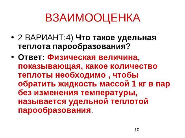 ВЗАИМООЦЕНКА 2 ВАРИАНТ:4) Что такое удельная теплота парообразования? Ответ:...