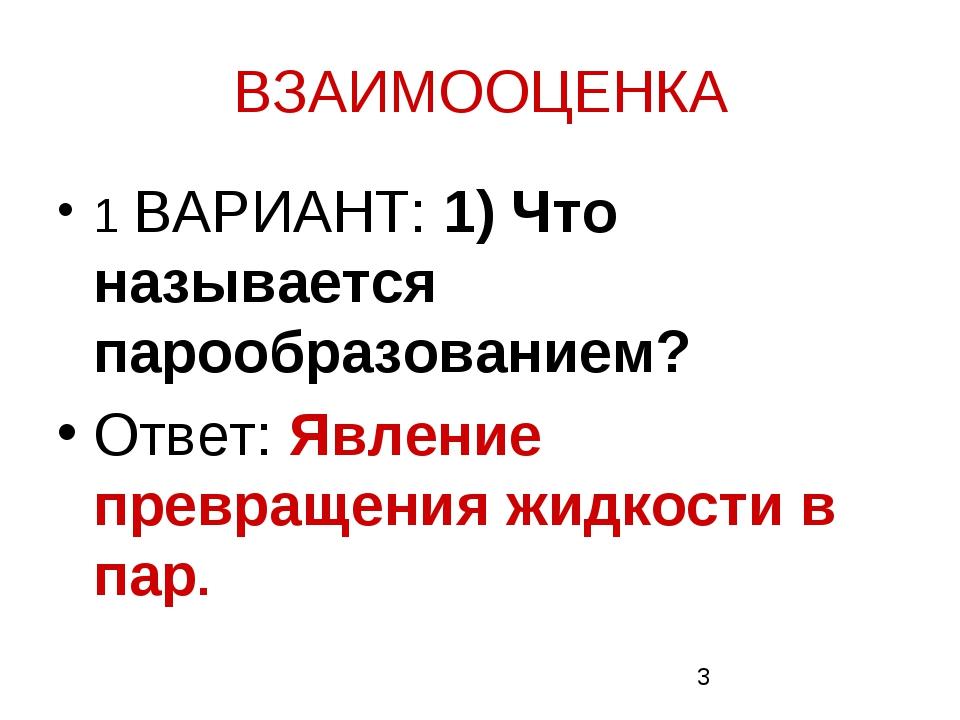 ВЗАИМООЦЕНКА 1 ВАРИАНТ: 1) Что называется парообразованием? Ответ: Явление пр...