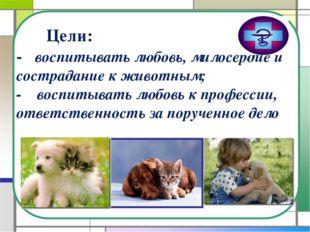 Цели: - воспитывать любовь, милосердие и сострадание к животным; - воспитыва