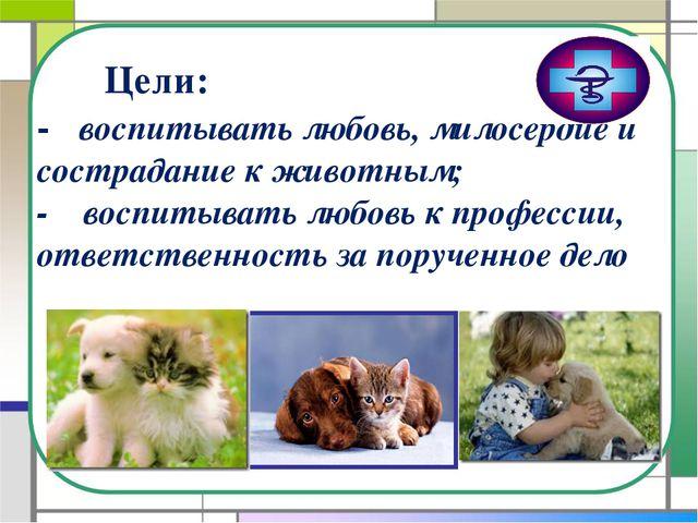 Цели: - воспитывать любовь, милосердие и сострадание к животным; - воспитыва...