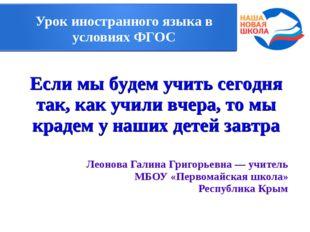 Урок иностранного языка в условиях ФГОС Леонова Галина Григорьевна — учитель