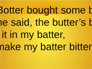 Betty Botter bought some butter, But, she said, the butter's bitter. If I