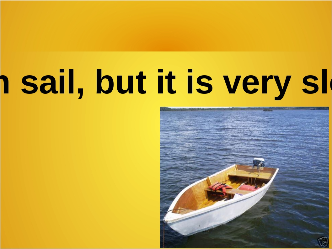 It can sail, but it is very slow…