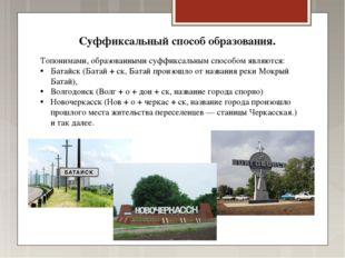 Топонимами, образованными суффиксальным способом являются: Батайск (Батай + с