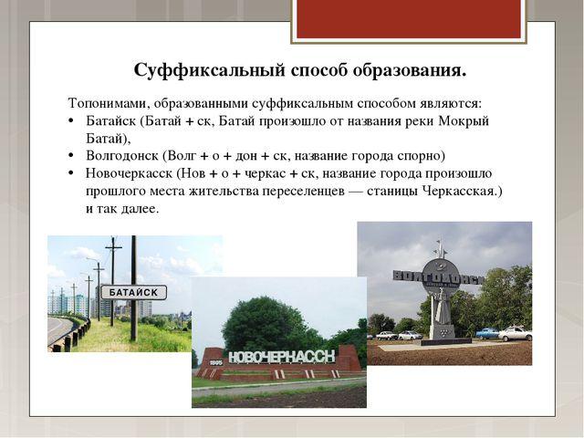 Топонимами, образованными суффиксальным способом являются: Батайск (Батай + с...