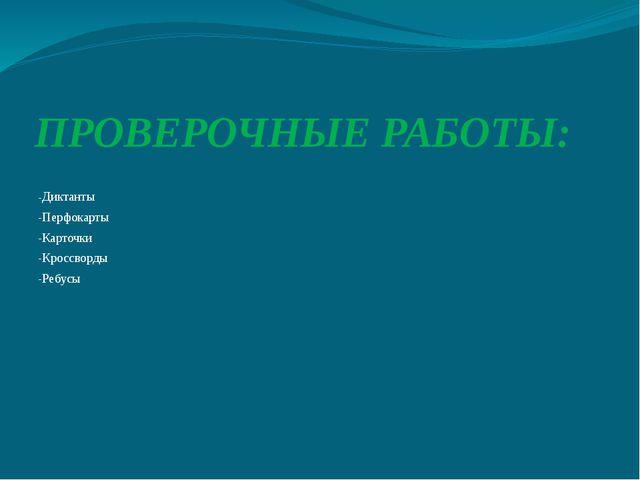 ПРОВЕРОЧНЫЕ РАБОТЫ: -Диктанты -Перфокарты -Карточки -Кроссворды -Ребусы