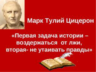 Марк Тулий Цицерон «Первая задача истории –воздержаться от лжи, вторая- не у