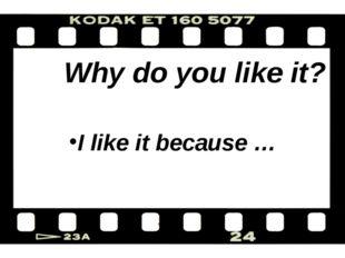 Why do you like it? I like it because …