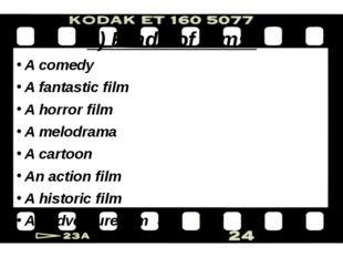 1) Kinds of films: A comedy A fantastic film A horror film A melodrama A cart