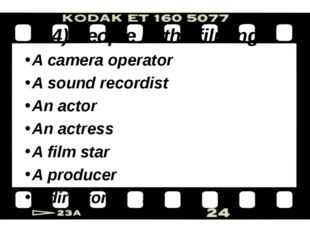 4) People in the filming A camera operator A sound recordist An actor An actr
